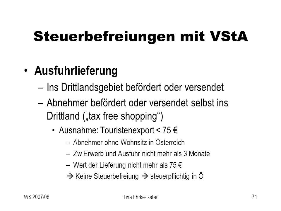 WS 2007/08Tina Ehrke-Rabel71 Steuerbefreiungen mit VStA Ausfuhrlieferung –Ins Drittlandsgebiet befördert oder versendet –Abnehmer befördert oder verse