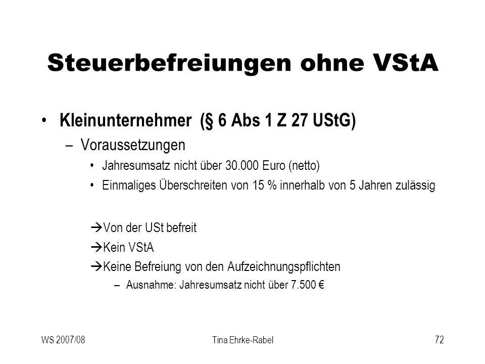 WS 2007/08Tina Ehrke-Rabel72 Steuerbefreiungen ohne VStA Kleinunternehmer (§ 6 Abs 1 Z 27 UStG) –Voraussetzungen Jahresumsatz nicht über 30.000 Euro (