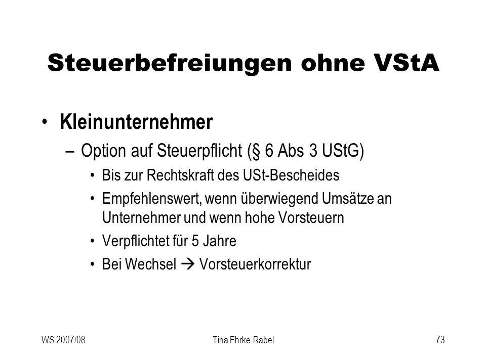 WS 2007/08Tina Ehrke-Rabel73 Steuerbefreiungen ohne VStA Kleinunternehmer –Option auf Steuerpflicht (§ 6 Abs 3 UStG) Bis zur Rechtskraft des USt-Besch