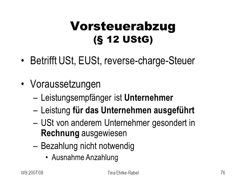 WS 2007/08Tina Ehrke-Rabel76 Vorsteuerabzug (§ 12 UStG) Betrifft USt, EUSt, reverse-charge-Steuer Voraussetzungen –Leistungsempfänger ist Unternehmer