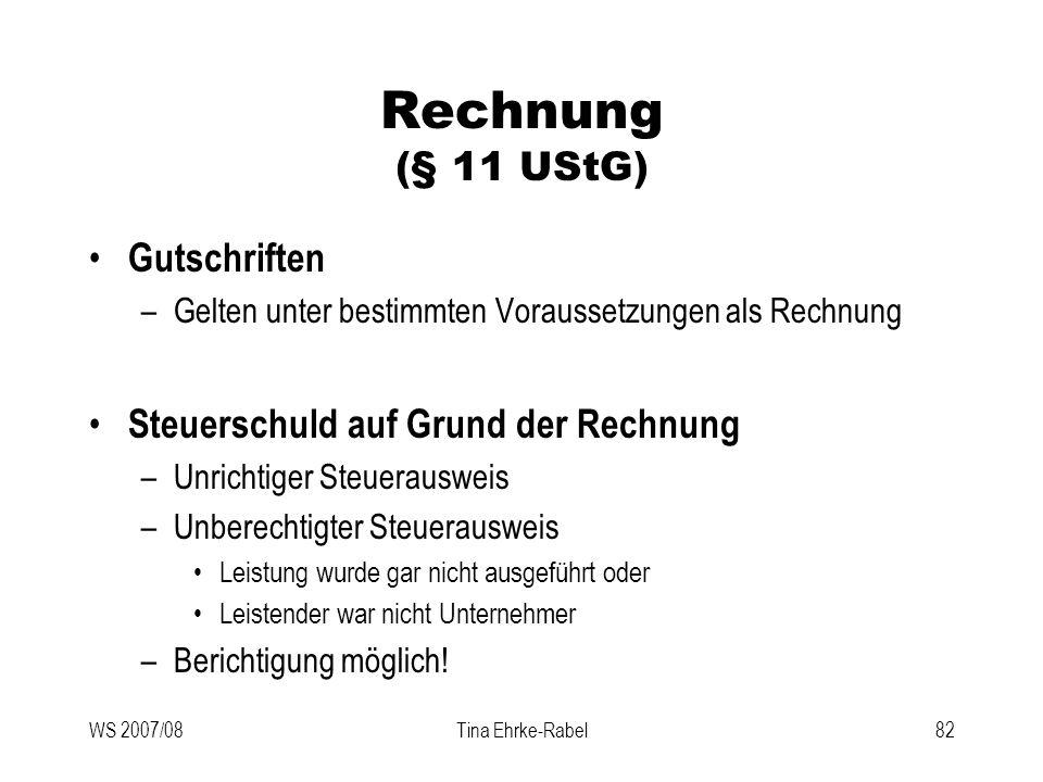 WS 2007/08Tina Ehrke-Rabel82 Rechnung (§ 11 UStG) Gutschriften –Gelten unter bestimmten Voraussetzungen als Rechnung Steuerschuld auf Grund der Rechnu