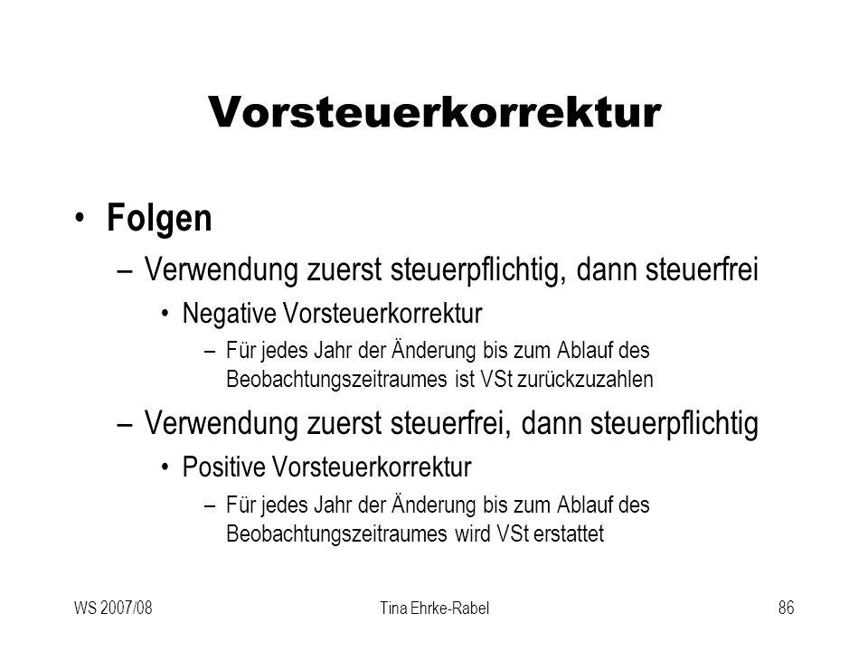 WS 2007/08Tina Ehrke-Rabel86 Vorsteuerkorrektur Folgen –Verwendung zuerst steuerpflichtig, dann steuerfrei Negative Vorsteuerkorrektur –Für jedes Jahr