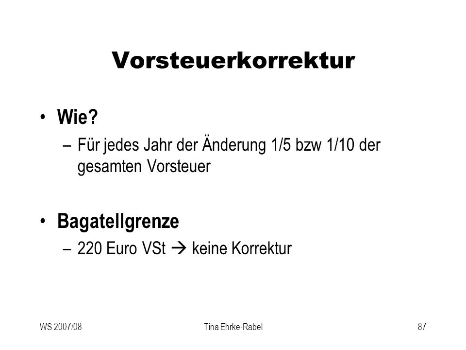 WS 2007/08Tina Ehrke-Rabel87 Vorsteuerkorrektur Wie? –Für jedes Jahr der Änderung 1/5 bzw 1/10 der gesamten Vorsteuer Bagatellgrenze –220 Euro VSt kei