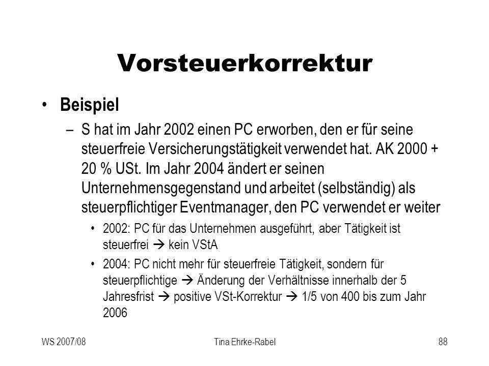 WS 2007/08Tina Ehrke-Rabel88 Vorsteuerkorrektur Beispiel –S hat im Jahr 2002 einen PC erworben, den er für seine steuerfreie Versicherungstätigkeit ve