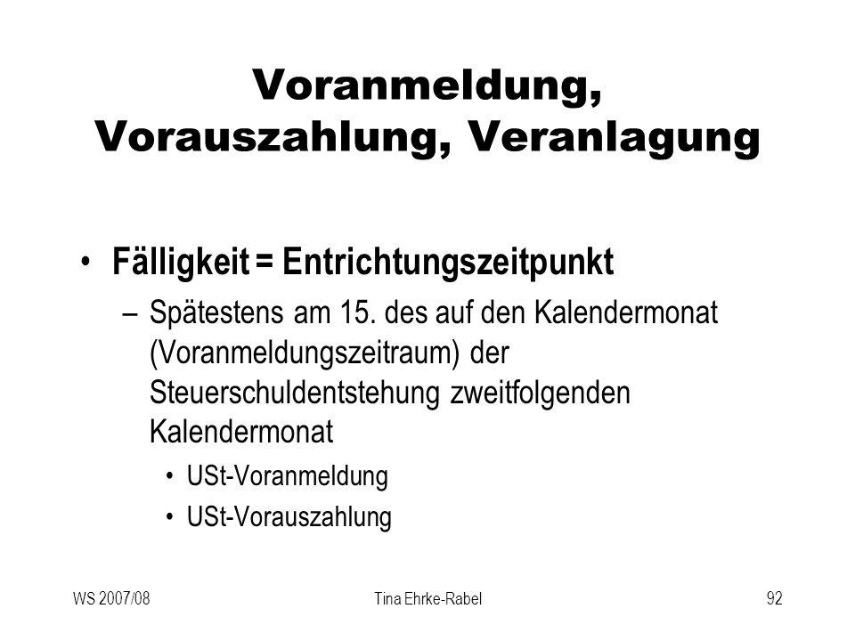 WS 2007/08Tina Ehrke-Rabel92 Voranmeldung, Vorauszahlung, Veranlagung Fälligkeit = Entrichtungszeitpunkt –Spätestens am 15. des auf den Kalendermonat