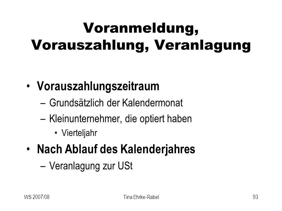 WS 2007/08Tina Ehrke-Rabel93 Voranmeldung, Vorauszahlung, Veranlagung Vorauszahlungszeitraum –Grundsätzlich der Kalendermonat –Kleinunternehmer, die o