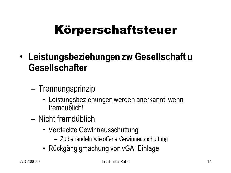 WS 2006/07Tina Ehrke-Rabel14 Körperschaftsteuer Leistungsbeziehungen zw Gesellschaft u Gesellschafter –Trennungsprinzip Leistungsbeziehungen werden an