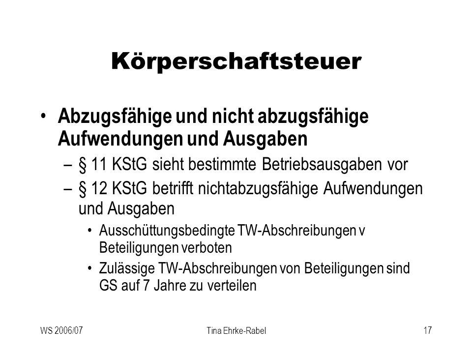 WS 2006/07Tina Ehrke-Rabel17 Körperschaftsteuer Abzugsfähige und nicht abzugsfähige Aufwendungen und Ausgaben –§ 11 KStG sieht bestimmte Betriebsausga