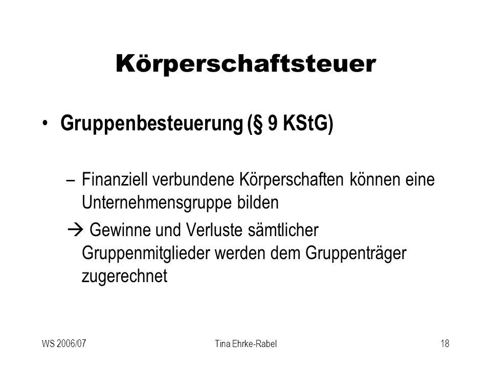WS 2006/07Tina Ehrke-Rabel18 Körperschaftsteuer Gruppenbesteuerung (§ 9 KStG) –Finanziell verbundene Körperschaften können eine Unternehmensgruppe bil