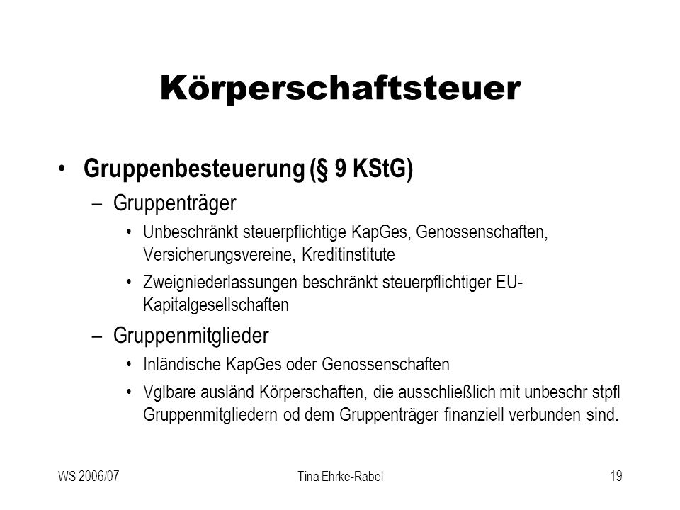 WS 2006/07Tina Ehrke-Rabel19 Körperschaftsteuer Gruppenbesteuerung (§ 9 KStG) –Gruppenträger Unbeschränkt steuerpflichtige KapGes, Genossenschaften, V