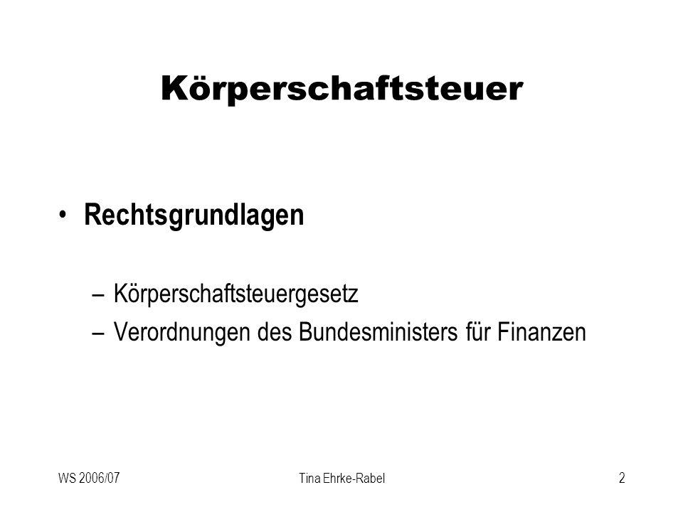 WS 2006/07Tina Ehrke-Rabel23 Körperschaftsteuer Tarif (§ 22 KStG) –25 % vom stpfl Einkommen –Unbeschränkt Stpfl müssen MindestKöSt entrichten Jährlich 1750,- für GmbH Jährlich 3.500,- für AG Jährlich 5.452,- für Banken und Vesicherungen Anrechnung auf KöSt-Schuld