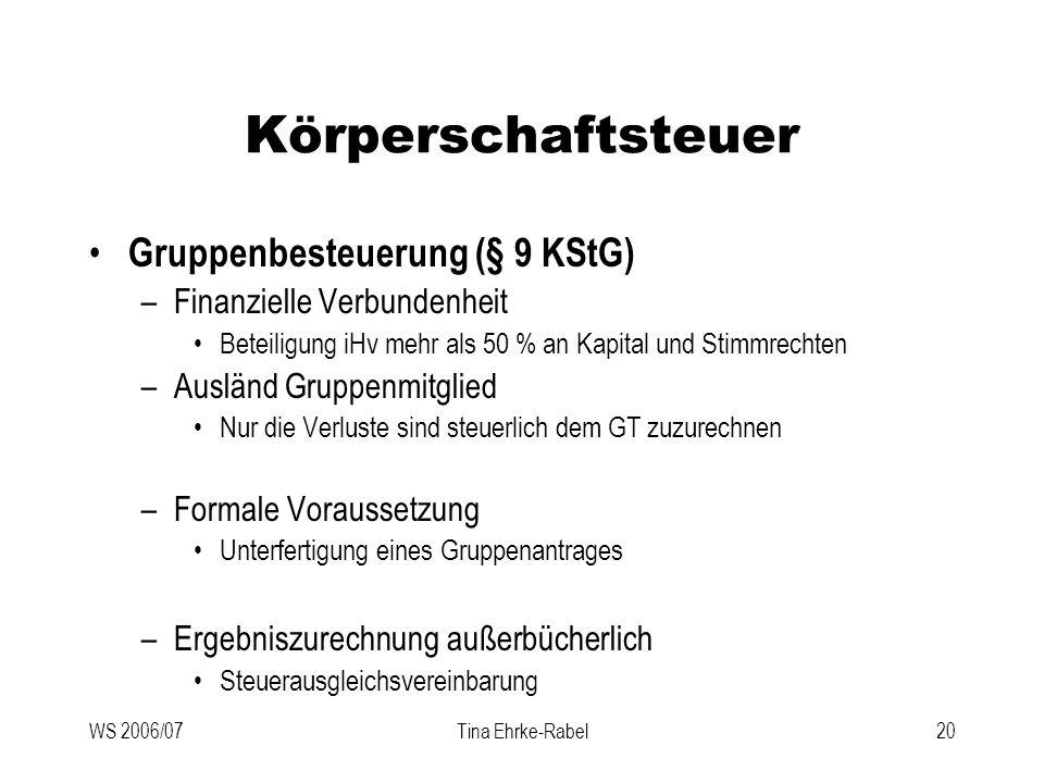 WS 2006/07Tina Ehrke-Rabel20 Körperschaftsteuer Gruppenbesteuerung (§ 9 KStG) –Finanzielle Verbundenheit Beteiligung iHv mehr als 50 % an Kapital und