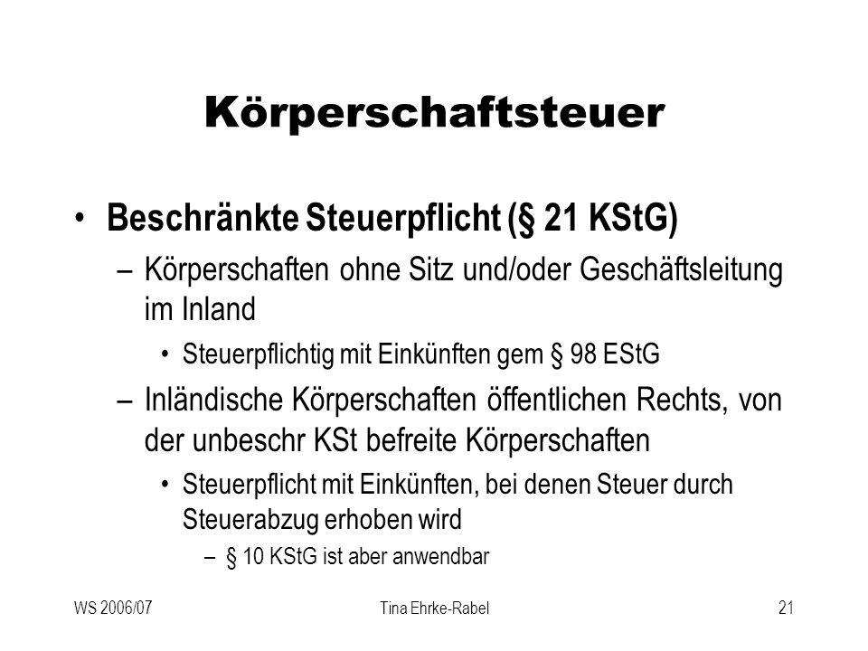 WS 2006/07Tina Ehrke-Rabel21 Körperschaftsteuer Beschränkte Steuerpflicht (§ 21 KStG) –Körperschaften ohne Sitz und/oder Geschäftsleitung im Inland St