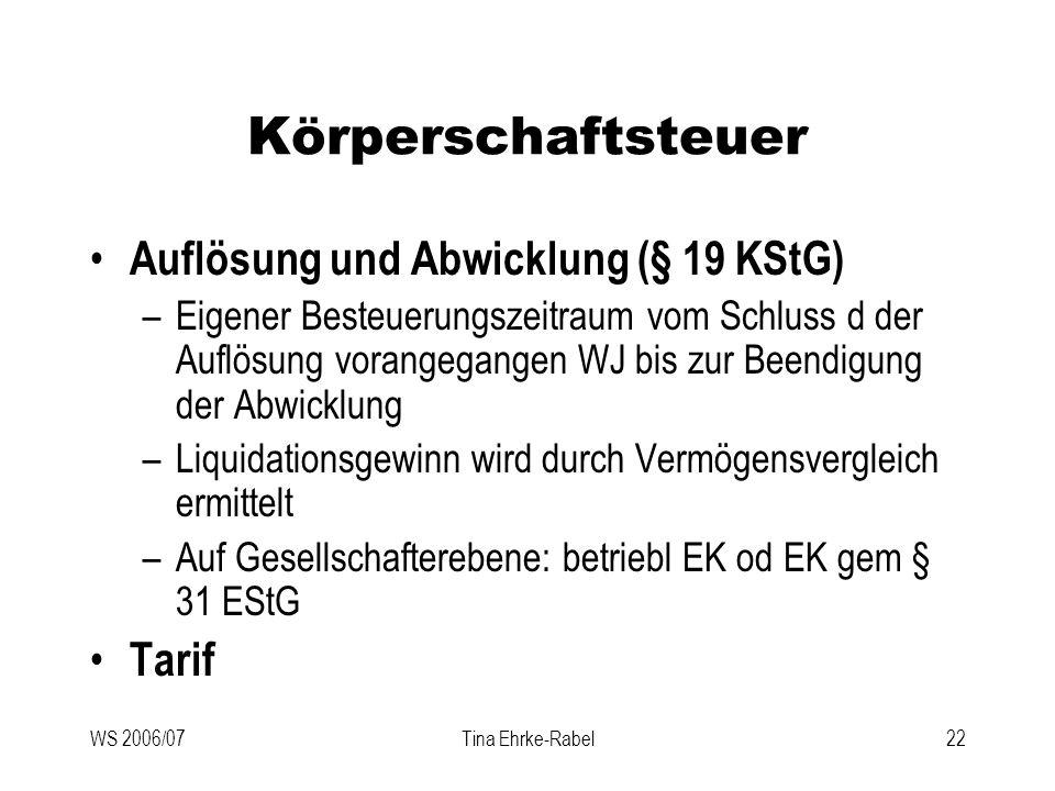 WS 2006/07Tina Ehrke-Rabel22 Körperschaftsteuer Auflösung und Abwicklung (§ 19 KStG) –Eigener Besteuerungszeitraum vom Schluss d der Auflösung vorange
