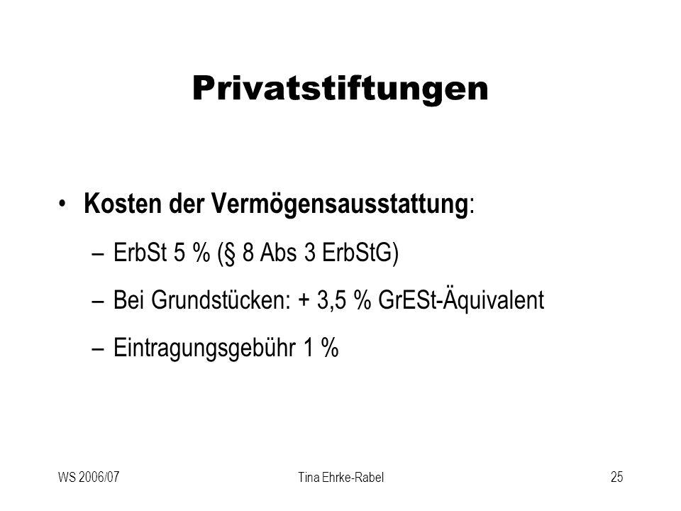 WS 2006/07Tina Ehrke-Rabel25 Privatstiftungen Kosten der Vermögensausstattung : –ErbSt 5 % (§ 8 Abs 3 ErbStG) –Bei Grundstücken: + 3,5 % GrESt-Äquival