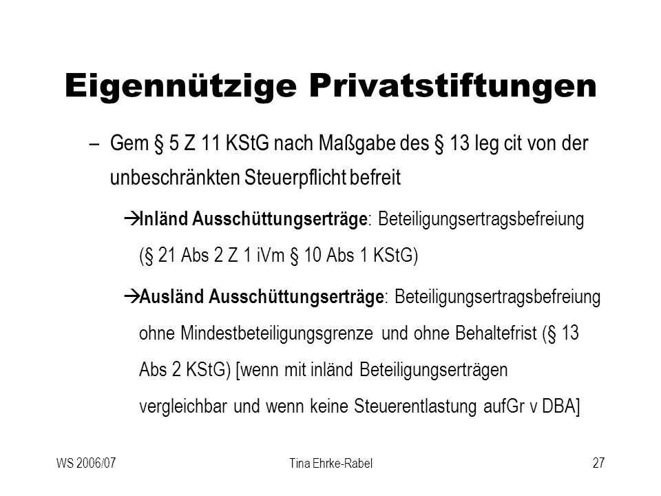WS 2006/07Tina Ehrke-Rabel27 Eigennützige Privatstiftungen –Gem § 5 Z 11 KStG nach Maßgabe des § 13 leg cit von der unbeschränkten Steuerpflicht befre