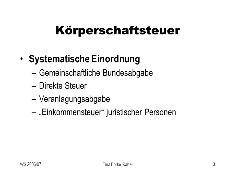 WS 2006/07Tina Ehrke-Rabel3 Körperschaftsteuer Systematische Einordnung –Gemeinschaftliche Bundesabgabe –Direkte Steuer –Veranlagungsabgabe –Einkommen