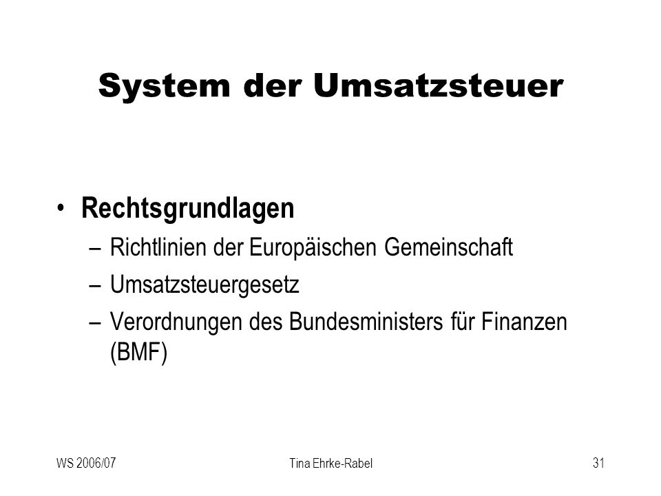 Tina Ehrke-Rabel31 System der Umsatzsteuer Rechtsgrundlagen –Richtlinien der Europäischen Gemeinschaft –Umsatzsteuergesetz –Verordnungen des Bundesmin