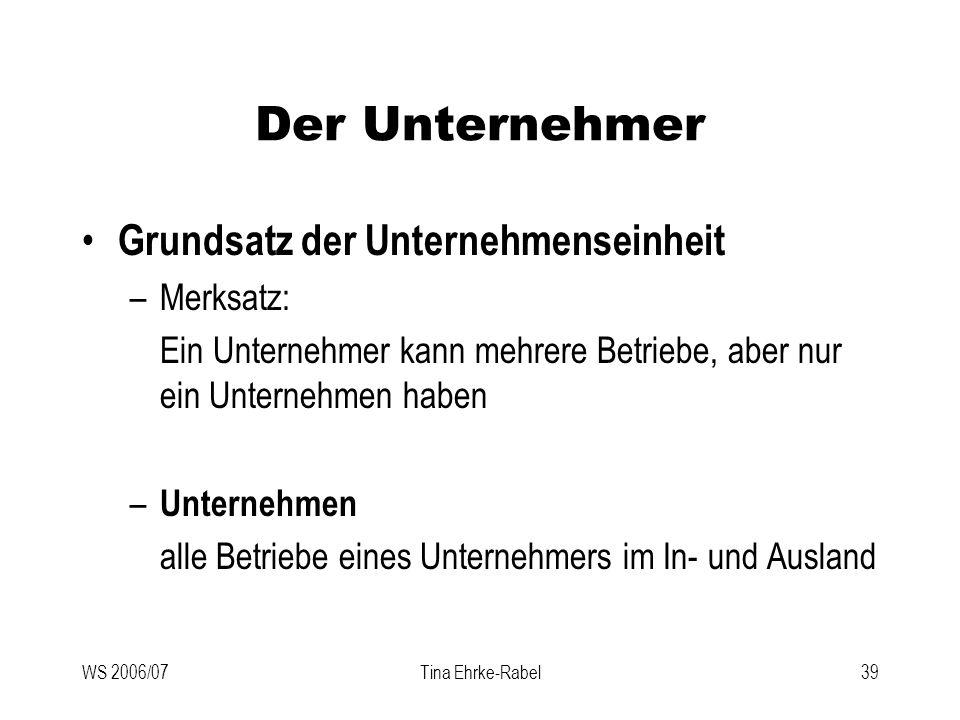 WS 2006/07Tina Ehrke-Rabel39 Der Unternehmer Grundsatz der Unternehmenseinheit –Merksatz: Ein Unternehmer kann mehrere Betriebe, aber nur ein Unterneh