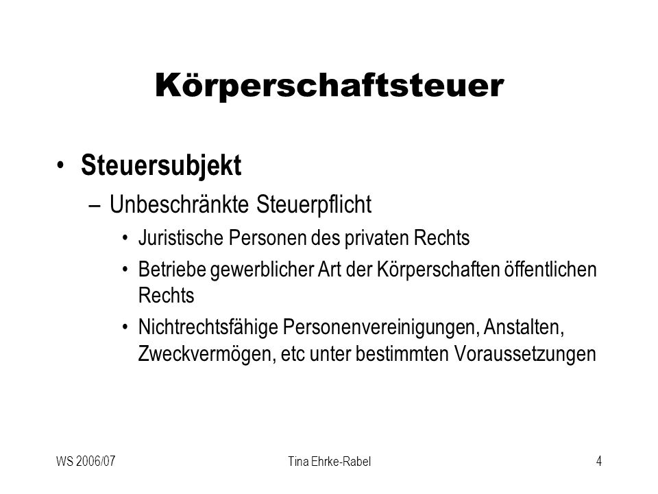 WS 2006/07Tina Ehrke-Rabel4 Körperschaftsteuer Steuersubjekt –Unbeschränkte Steuerpflicht Juristische Personen des privaten Rechts Betriebe gewerblich