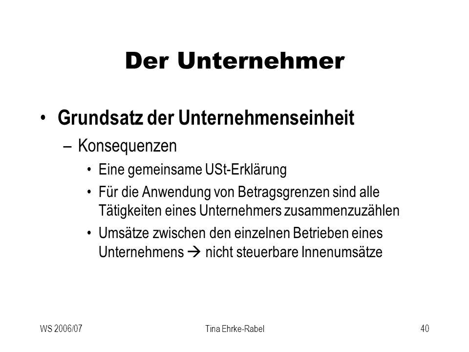 WS 2006/07Tina Ehrke-Rabel40 Der Unternehmer Grundsatz der Unternehmenseinheit –Konsequenzen Eine gemeinsame USt-Erklärung Für die Anwendung von Betra