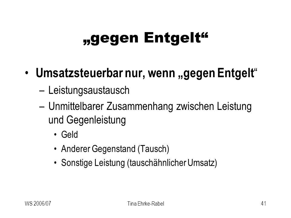 WS 2006/07Tina Ehrke-Rabel41 gegen Entgelt Umsatzsteuerbar nur, wenn gegen Entgelt –Leistungsaustausch –Unmittelbarer Zusammenhang zwischen Leistung u