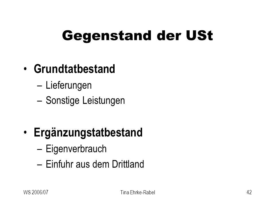 WS 2006/07Tina Ehrke-Rabel42 Gegenstand der USt Grundtatbestand –Lieferungen –Sonstige Leistungen Ergänzungstatbestand –Eigenverbrauch –Einfuhr aus de