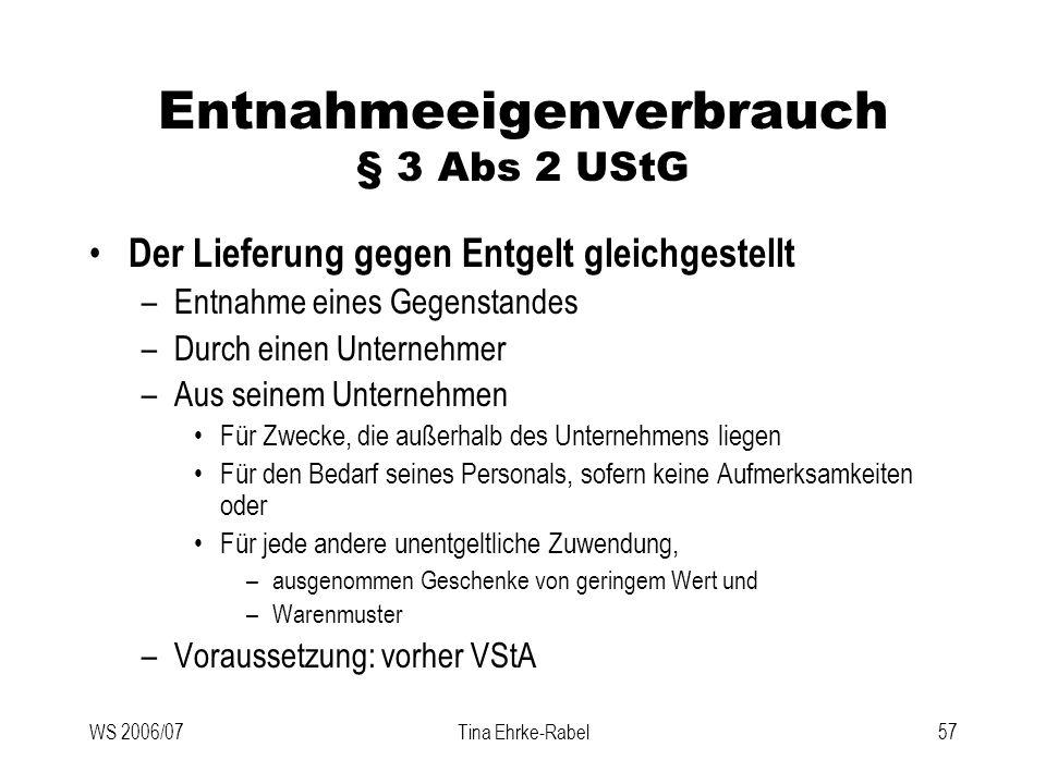 WS 2006/07Tina Ehrke-Rabel57 Entnahmeeigenverbrauch § 3 Abs 2 UStG Der Lieferung gegen Entgelt gleichgestellt –Entnahme eines Gegenstandes –Durch eine