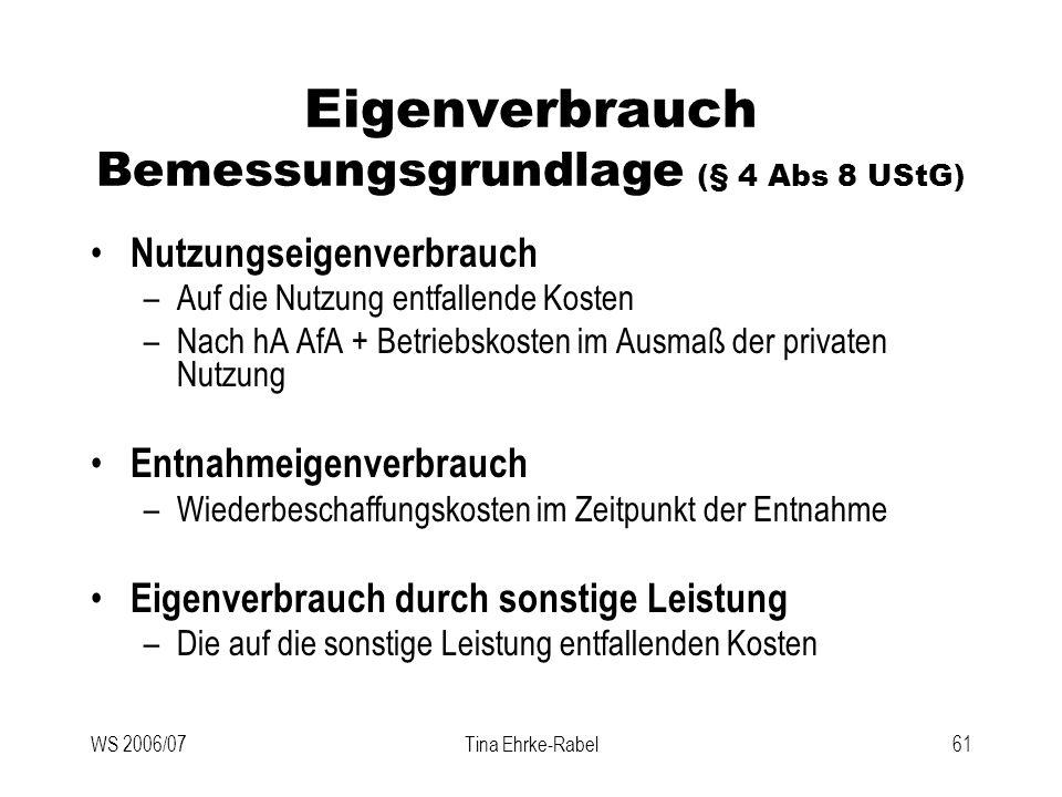 WS 2006/07Tina Ehrke-Rabel61 Eigenverbrauch Bemessungsgrundlage (§ 4 Abs 8 UStG) Nutzungseigenverbrauch –Auf die Nutzung entfallende Kosten –Nach hA A