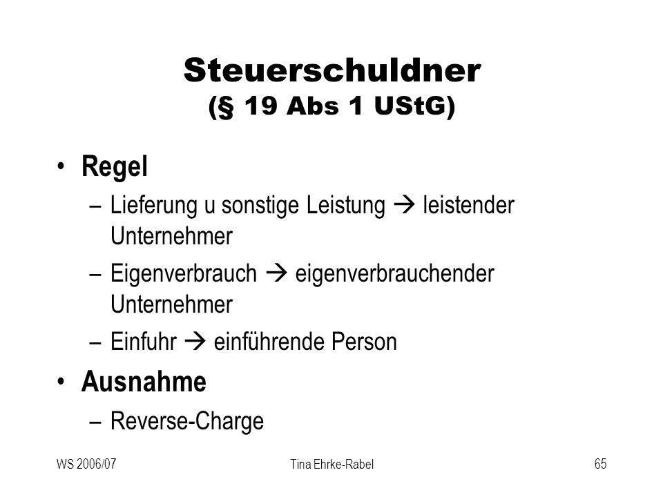 WS 2006/07Tina Ehrke-Rabel65 Steuerschuldner (§ 19 Abs 1 UStG) Regel –Lieferung u sonstige Leistung leistender Unternehmer –Eigenverbrauch eigenverbra