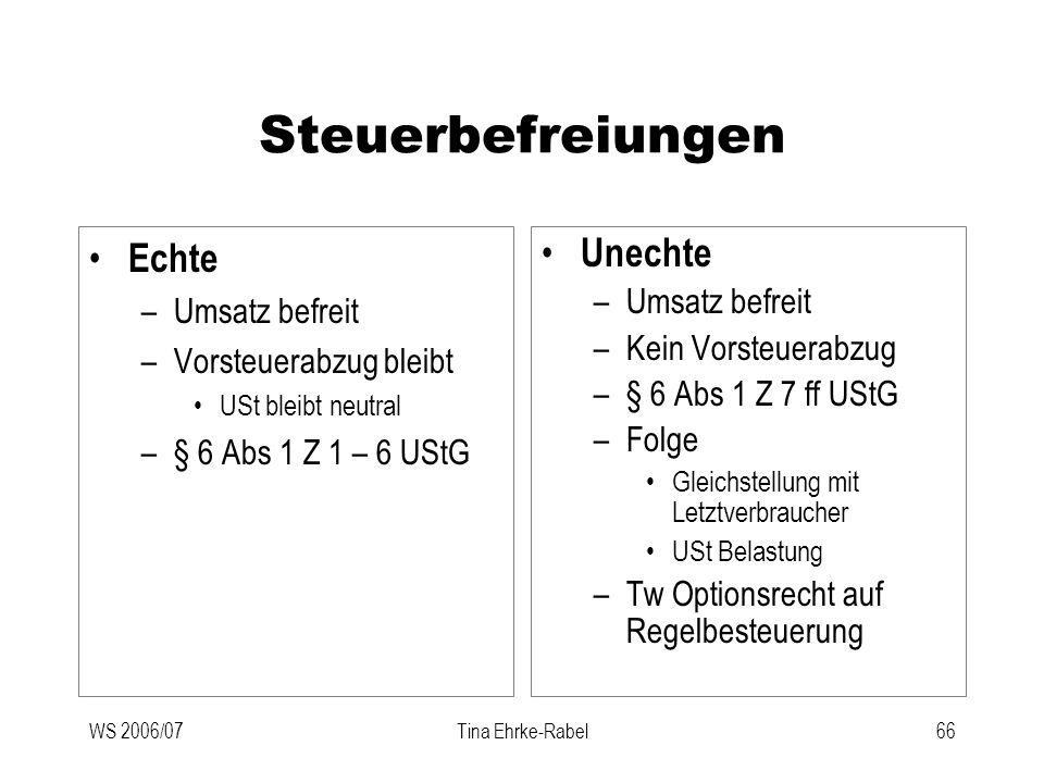 WS 2006/07Tina Ehrke-Rabel66 Steuerbefreiungen Echte –Umsatz befreit –Vorsteuerabzug bleibt USt bleibt neutral –§ 6 Abs 1 Z 1 – 6 UStG Unechte –Umsatz
