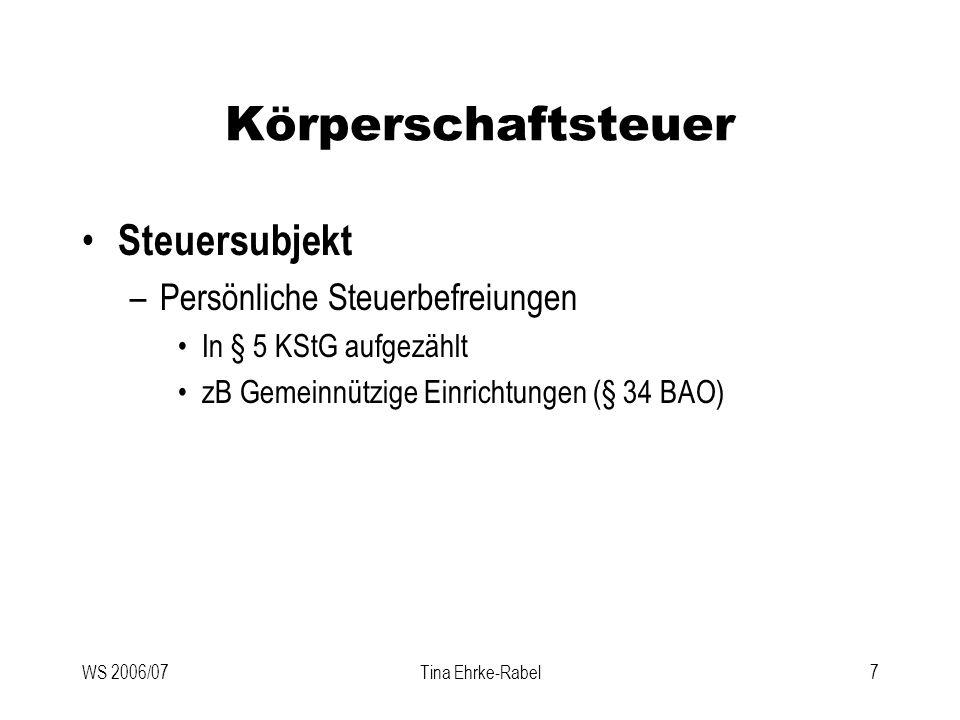 WS 2006/07Tina Ehrke-Rabel8 Körperschaftsteuer Steuerobjekt (§§ 7 und 8 KStG) –Einkommen iSd EStG –Kapitalgesellschaften haben immer Einkünfte aus Gewerbebetrieb und ermitteln ihren Gewinn nach § 5 EStG (§ 7 Abs 3 KStG).