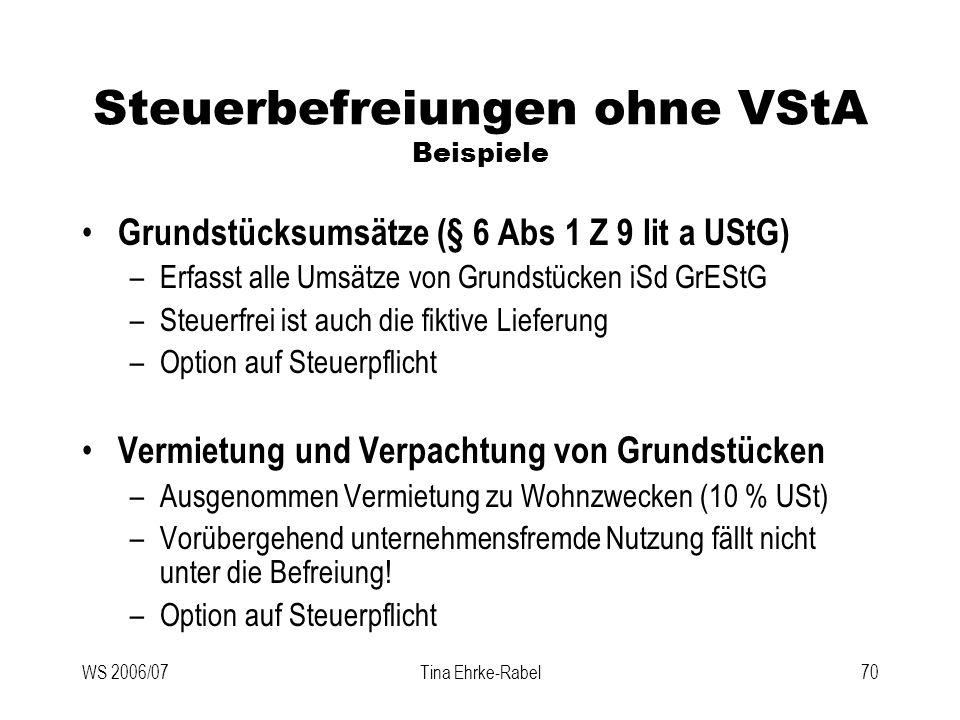WS 2006/07Tina Ehrke-Rabel70 Steuerbefreiungen ohne VStA Beispiele Grundstücksumsätze (§ 6 Abs 1 Z 9 lit a UStG) –Erfasst alle Umsätze von Grundstücke