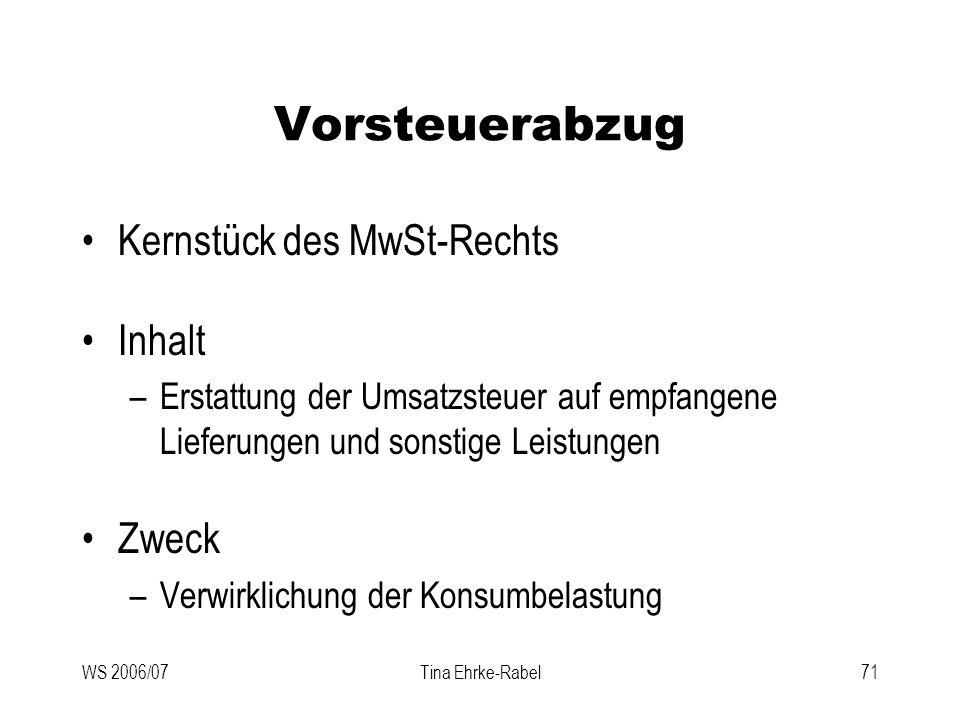 WS 2006/07Tina Ehrke-Rabel71 Vorsteuerabzug Kernstück des MwSt-Rechts Inhalt –Erstattung der Umsatzsteuer auf empfangene Lieferungen und sonstige Leis