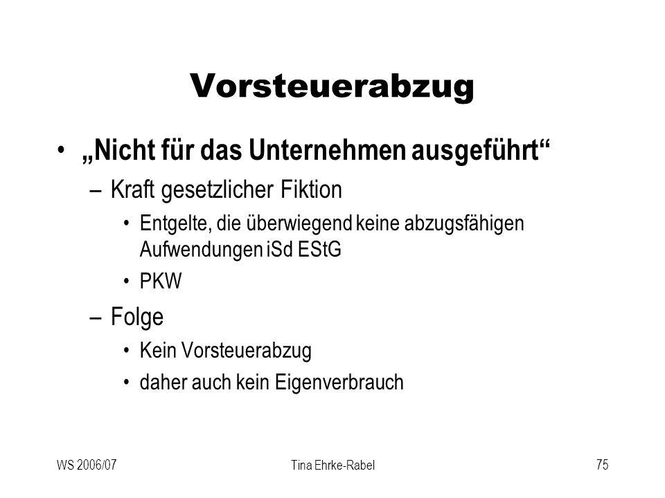 WS 2006/07Tina Ehrke-Rabel75 Vorsteuerabzug Nicht für das Unternehmen ausgeführt –Kraft gesetzlicher Fiktion Entgelte, die überwiegend keine abzugsfäh