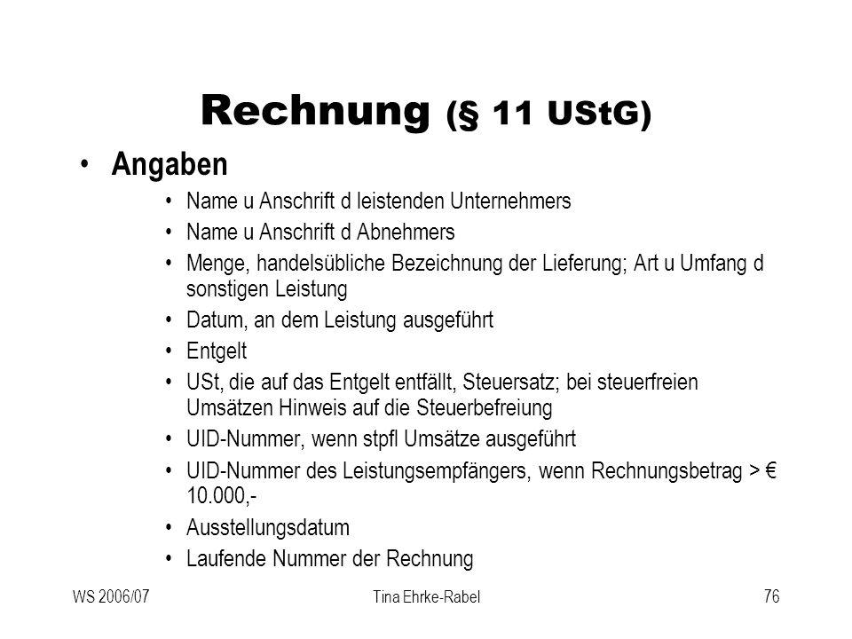 WS 2006/07Tina Ehrke-Rabel76 Rechnung (§ 11 UStG) Angaben Name u Anschrift d leistenden Unternehmers Name u Anschrift d Abnehmers Menge, handelsüblich