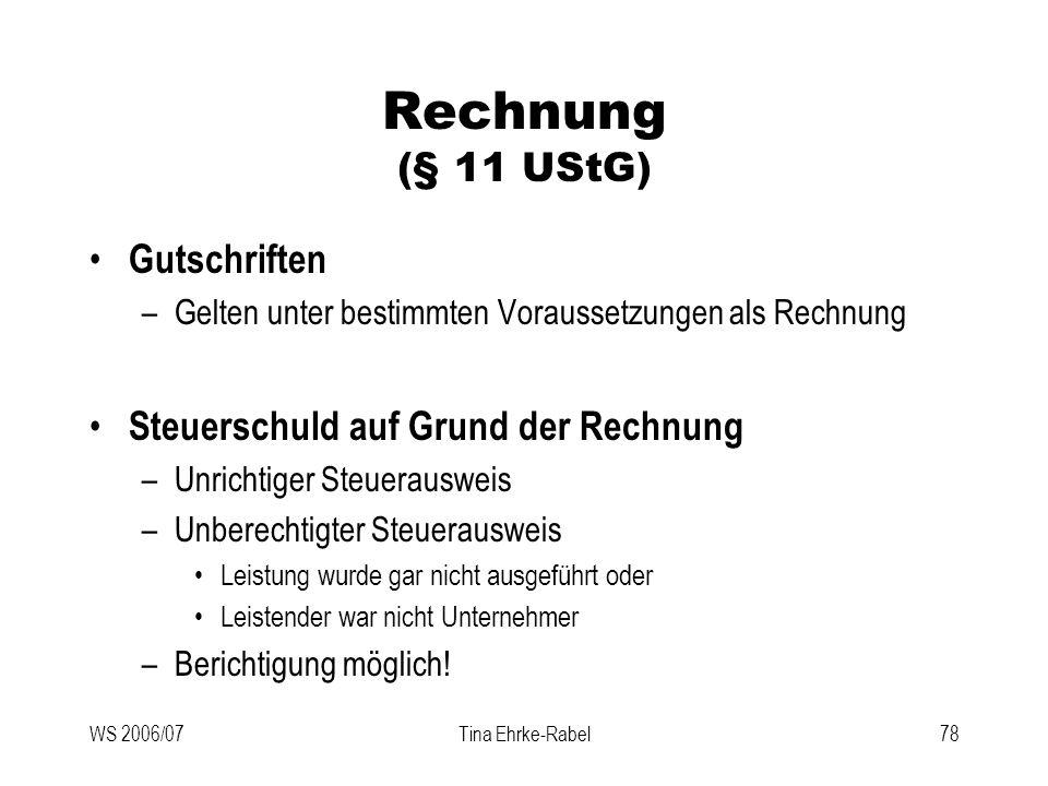 WS 2006/07Tina Ehrke-Rabel78 Rechnung (§ 11 UStG) Gutschriften –Gelten unter bestimmten Voraussetzungen als Rechnung Steuerschuld auf Grund der Rechnu