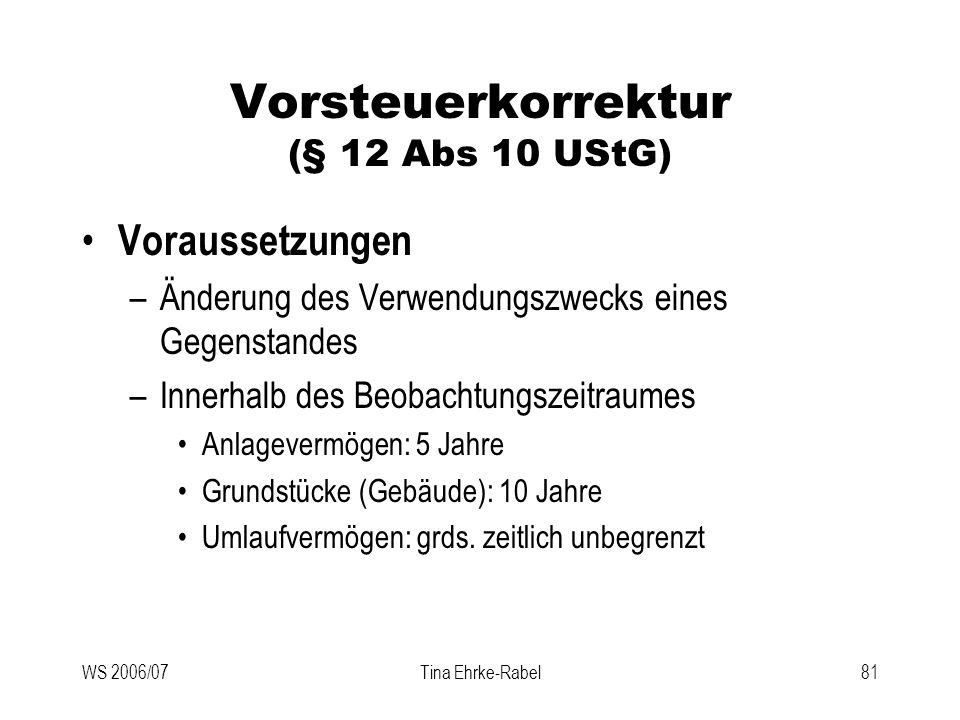 WS 2006/07Tina Ehrke-Rabel81 Vorsteuerkorrektur (§ 12 Abs 10 UStG) Voraussetzungen –Änderung des Verwendungszwecks eines Gegenstandes –Innerhalb des B