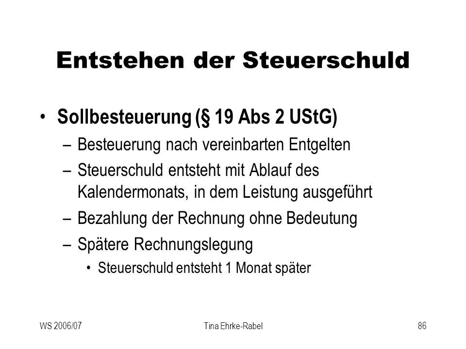WS 2006/07Tina Ehrke-Rabel86 Entstehen der Steuerschuld Sollbesteuerung (§ 19 Abs 2 UStG) –Besteuerung nach vereinbarten Entgelten –Steuerschuld entst