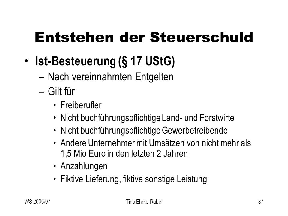 WS 2006/07Tina Ehrke-Rabel87 Entstehen der Steuerschuld Ist-Besteuerung (§ 17 UStG) –Nach vereinnahmten Entgelten –Gilt für Freiberufler Nicht buchfüh