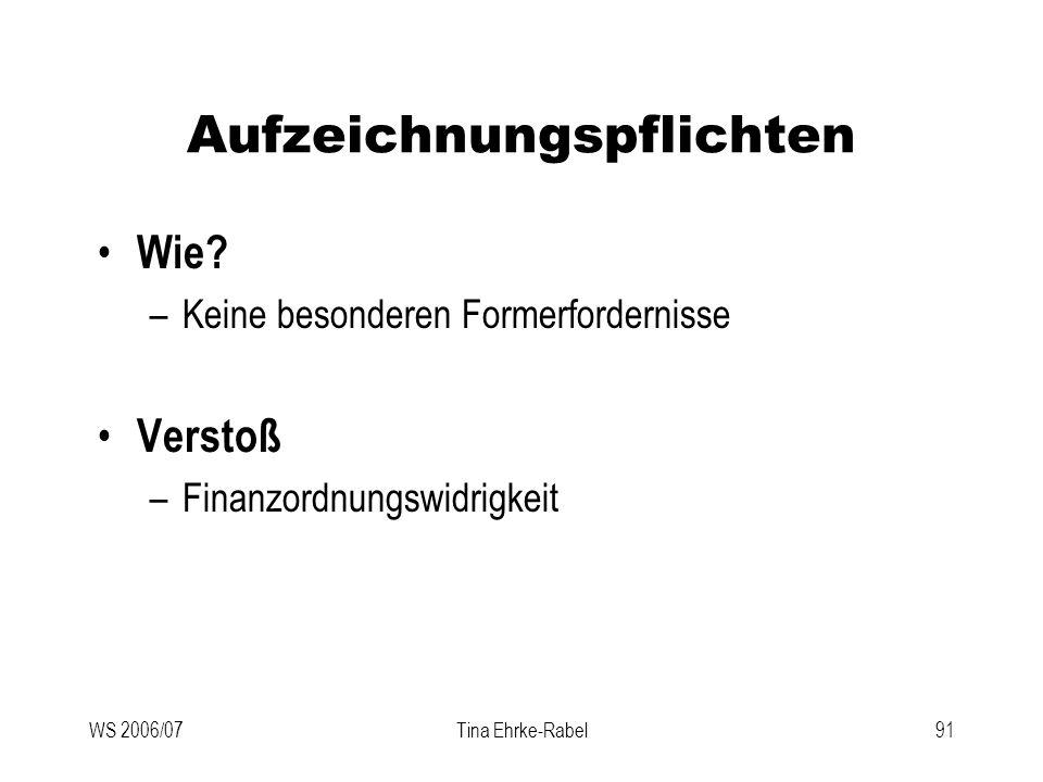 WS 2006/07Tina Ehrke-Rabel91 Aufzeichnungspflichten Wie? –Keine besonderen Formerfordernisse Verstoß –Finanzordnungswidrigkeit
