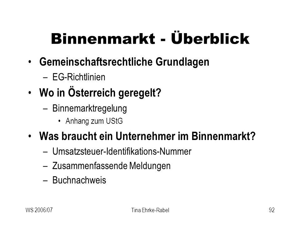 WS 2006/07Tina Ehrke-Rabel92 Binnenmarkt - Überblick Gemeinschaftsrechtliche Grundlagen –EG-Richtlinien Wo in Österreich geregelt? –Binnemarktregelung