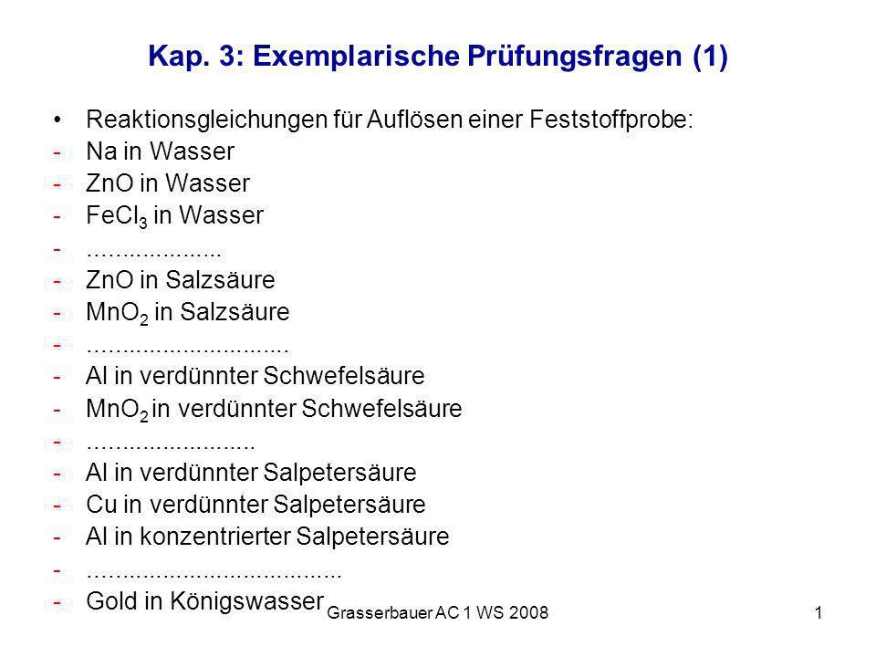 Grasserbauer AC 1 WS 20081 Kap. 3: Exemplarische Prüfungsfragen (1) Reaktionsgleichungen für Auflösen einer Feststoffprobe: -Na in Wasser -ZnO in Wass