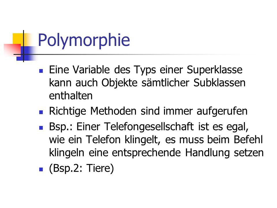 Polymorphie Eine Variable des Typs einer Superklasse kann auch Objekte sämtlicher Subklassen enthalten Richtige Methoden sind immer aufgerufen Bsp.: E