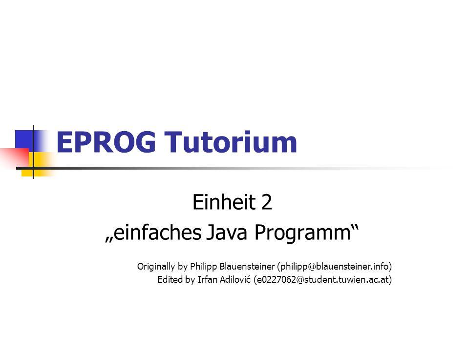 EPROG Tutorium Einheit 2 einfaches Java Programm Originally by Philipp Blauensteiner (philipp@blauensteiner.info) Edited by Irfan Adilović (e0227062@s