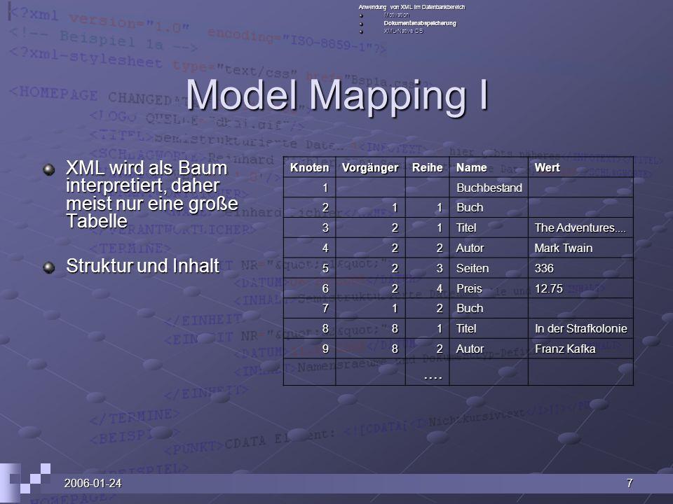 2006-01-247 Model Mapping I XML wird als Baum interpretiert, daher meist nur eine große Tabelle Struktur und Inhalt Anwendung von XML im Datenbankbereich MotivationDokumentenabspeicherung XML-Native DB KnotenVorgängerReiheNameWert 1 Buchbestand 211Buch 321Titel The Adventures....