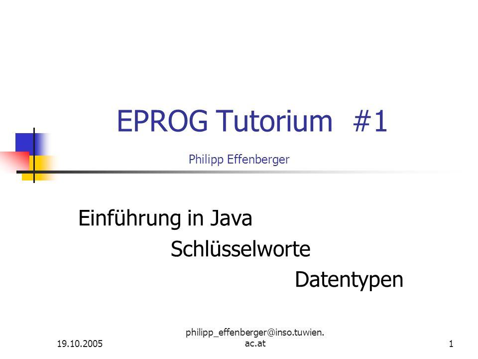 19.10.2005 philipp_effenberger@inso.tuwien. ac.at1 EPROG Tutorium #1 Philipp Effenberger Einführung in Java Schlüsselworte Datentypen