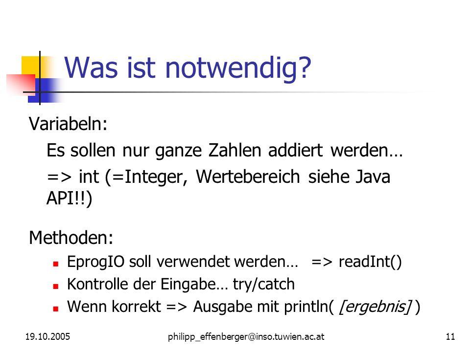 19.10.2005philipp_effenberger@inso.tuwien.ac.at 11 Was ist notwendig? Variabeln: Es sollen nur ganze Zahlen addiert werden… => int (=Integer, Werteber