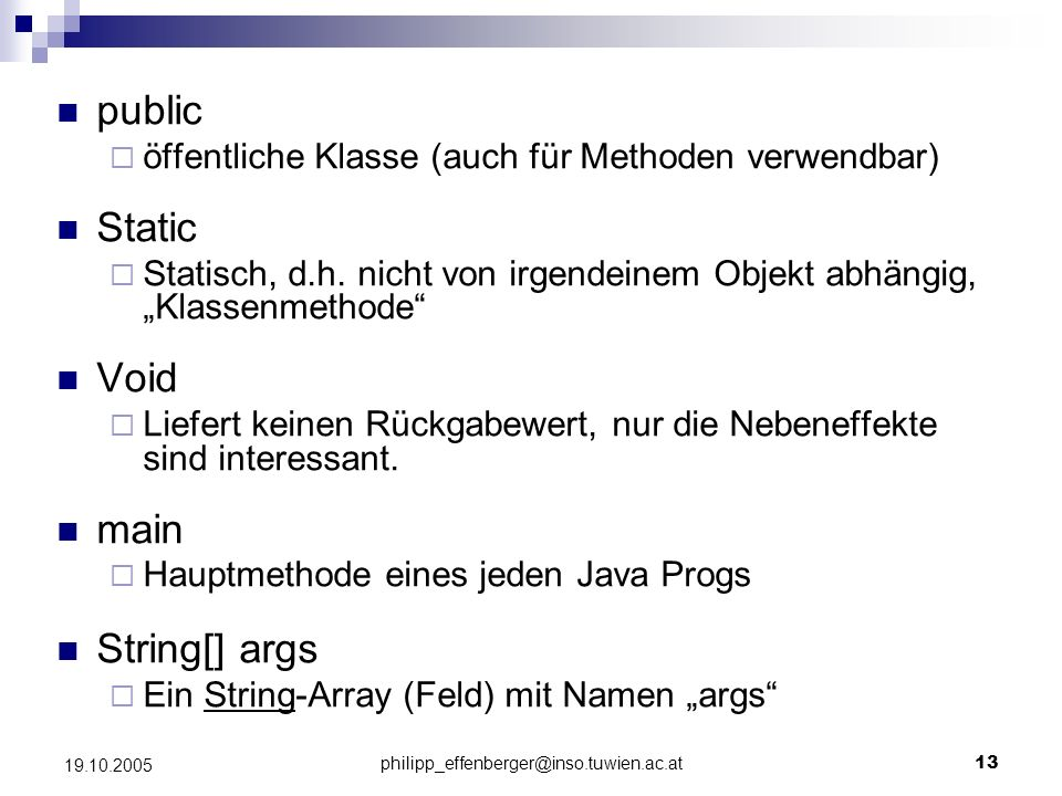 philipp_effenberger@inso.tuwien.ac.at13 19.10.2005 public öffentliche Klasse (auch für Methoden verwendbar) Static Statisch, d.h. nicht von irgendeine