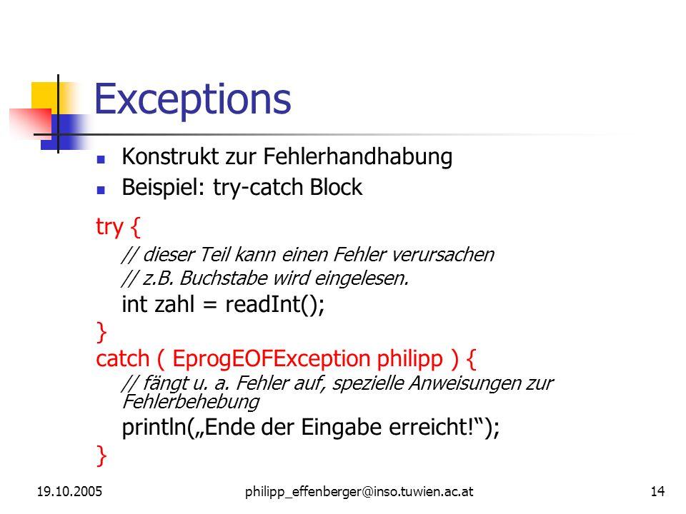 19.10.2005philipp_effenberger@inso.tuwien.ac.at 14 Exceptions Konstrukt zur Fehlerhandhabung Beispiel: try-catch Block try { // dieser Teil kann einen Fehler verursachen // z.B.